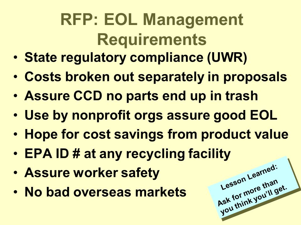 RFP: EOL Management Requirements State regulatory compliance (UWR) Costs broken out separately in proposals Assure CCD no parts end up in trash Use by nonprofit orgs assure good EOL Hope for cost savings from product value EPA ID # at any recycling facility Assure worker safety No bad overseas markets Lesson Learned: Ask for more than you think you'll get.