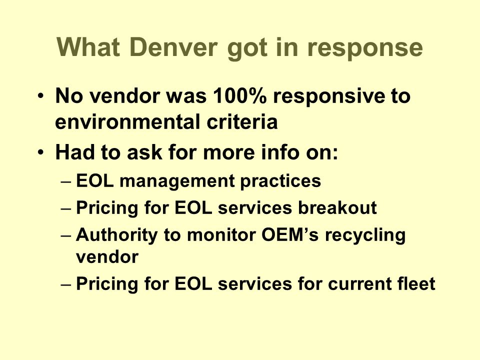 What Denver got in response No vendor was 100% responsive to environmental criteria Had to ask for more info on: –EOL management practices –Pricing for EOL services breakout –Authority to monitor OEM's recycling vendor –Pricing for EOL services for current fleet