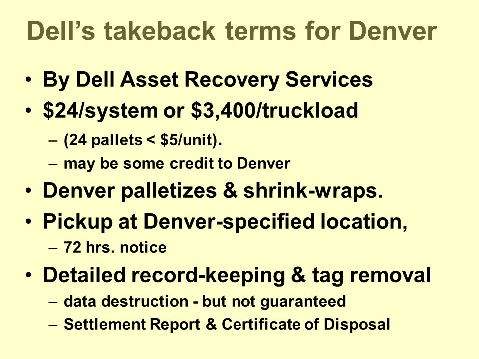 Dell's takeback terms for Denver By Dell Asset Recovery Services $24/system or $3,400/truckload –(24 pallets < $5/unit).
