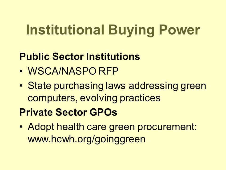 Institutional Buying Power Public Sector Institutions WSCA/NASPO RFP State purchasing laws addressing green computers, evolving practices Private Sector GPOs Adopt health care green procurement: www.hcwh.org/goinggreen