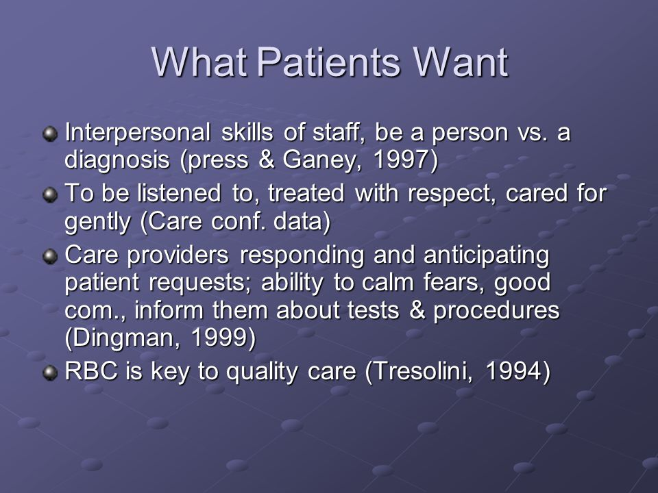 What Patients Want Interpersonal skills of staff, be a person vs. a diagnosis (press & Ganey, 1997) To be listened to, treated with respect, cared for