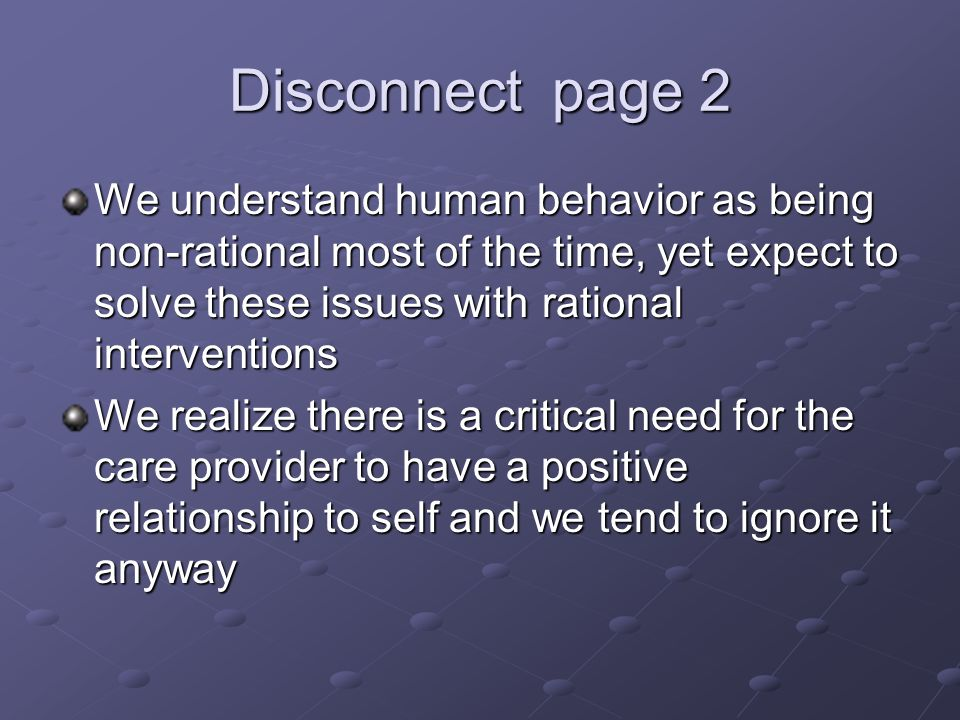 Disconnect page 2 We understand human behavior as being non-rational most of the time, yet expect to solve these issues with rational interventions We