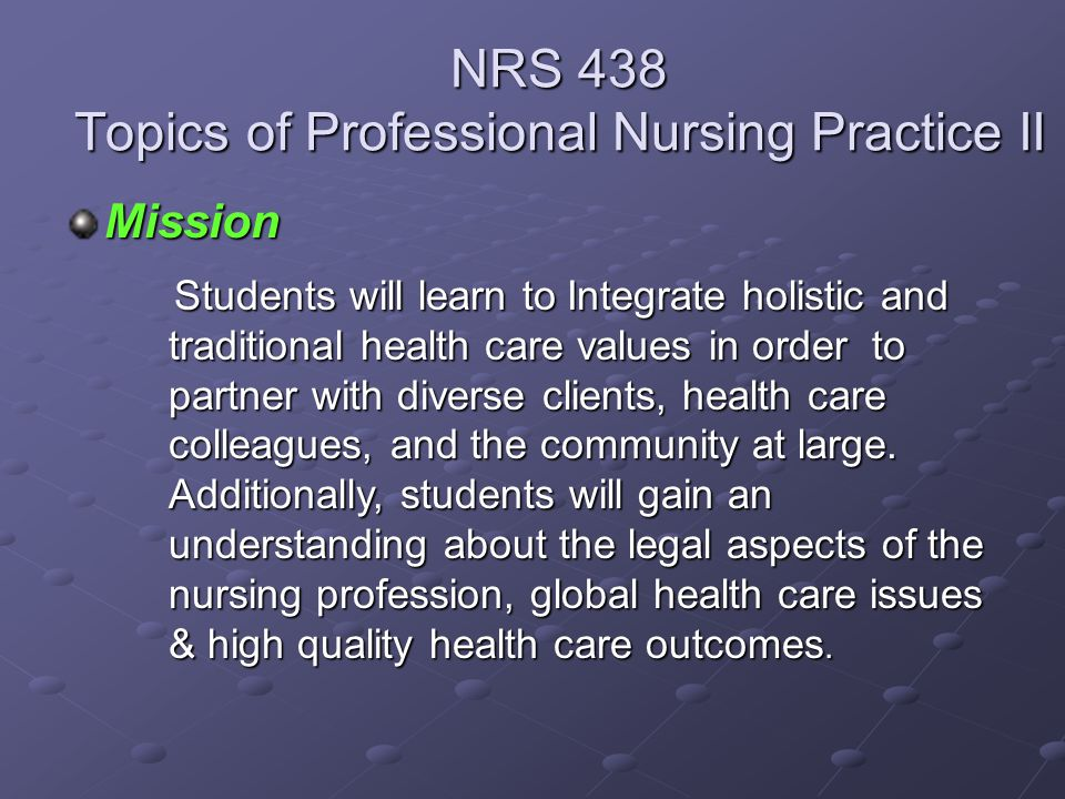 Mission NRS 438 Topics of Professional Nursing Practice II Students will learn to Integrate holistic and traditional health care values in order to pa