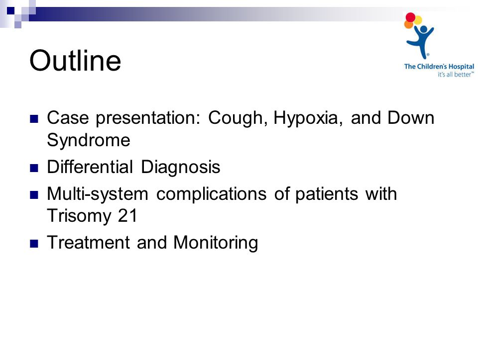 Outline Case presentation: Cough, Hypoxia, and Down Syndrome Differential Diagnosis Multi-system complications of patients with Trisomy 21 Treatment and Monitoring