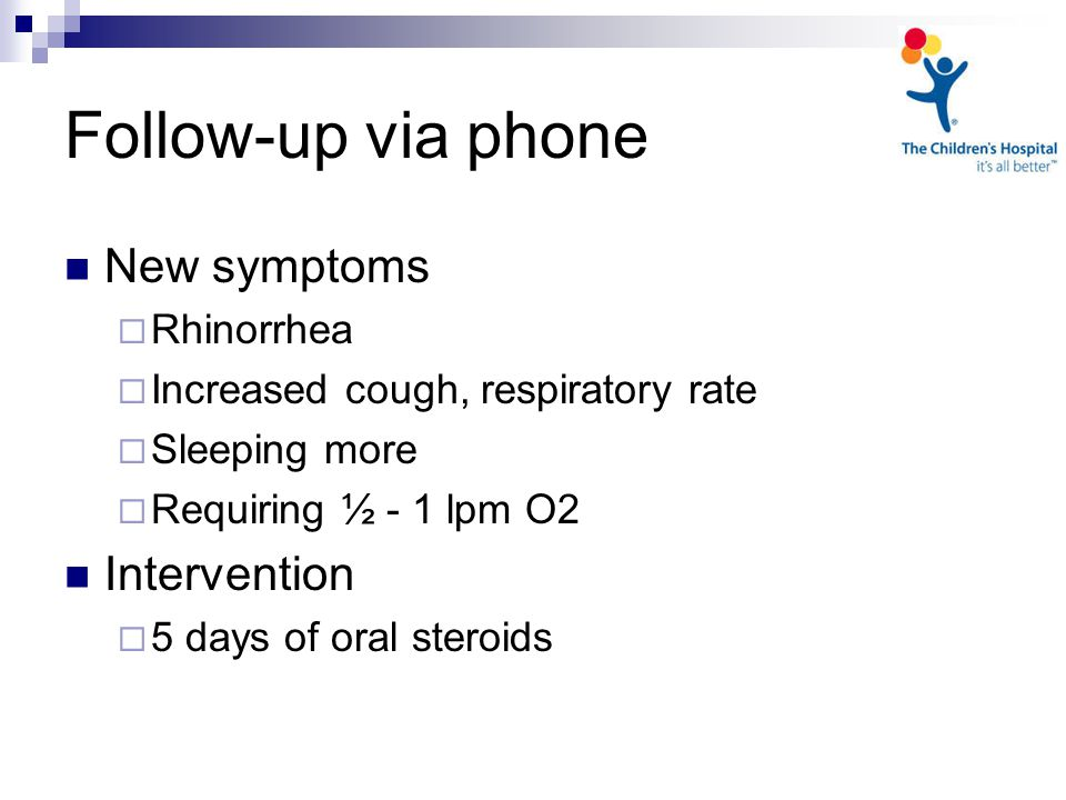 Follow-up via phone New symptoms  Rhinorrhea  Increased cough, respiratory rate  Sleeping more  Requiring ½ - 1 lpm O2 Intervention  5 days of oral steroids