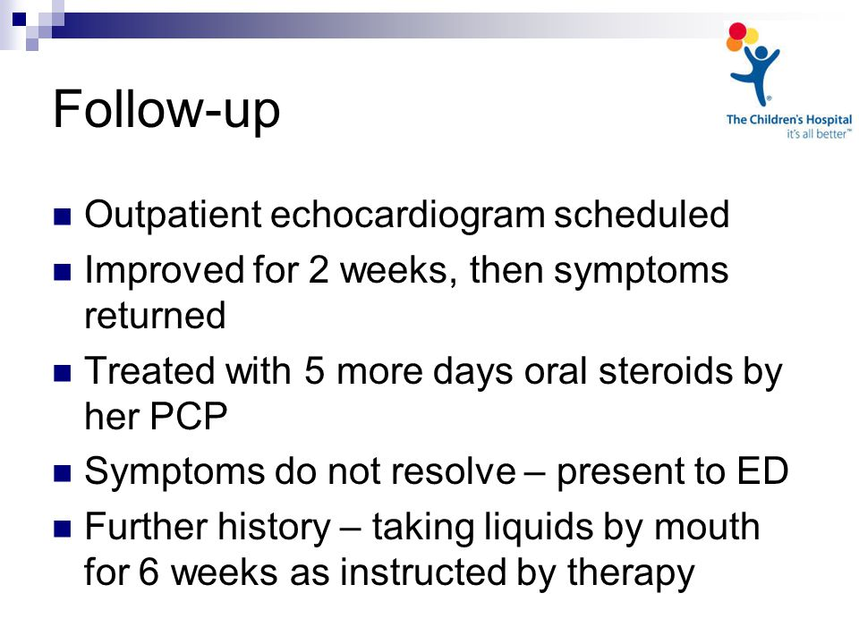 Follow-up Outpatient echocardiogram scheduled Improved for 2 weeks, then symptoms returned Treated with 5 more days oral steroids by her PCP Symptoms do not resolve – present to ED Further history – taking liquids by mouth for 6 weeks as instructed by therapy