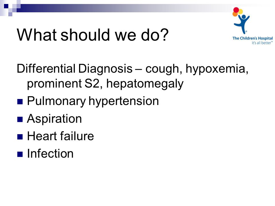 Differential Diagnosis – cough, hypoxemia, prominent S2, hepatomegaly Pulmonary hypertension Aspiration Heart failure Infection