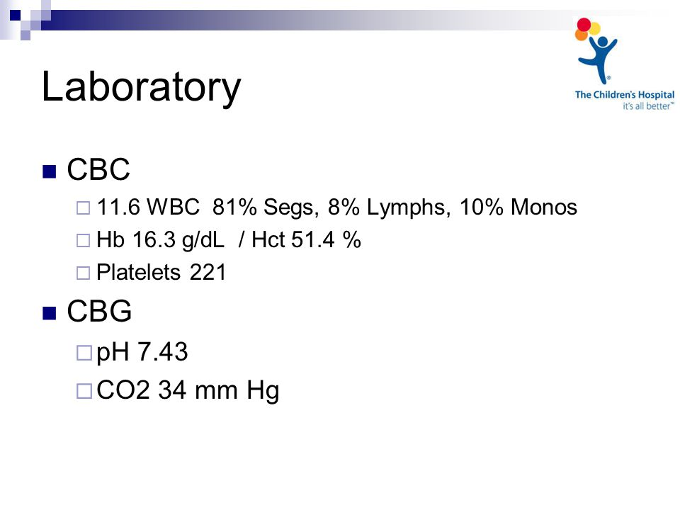Laboratory CBC  11.6 WBC 81% Segs, 8% Lymphs, 10% Monos  Hb 16.3 g/dL / Hct 51.4 %  Platelets 221 CBG  pH 7.43  CO2 34 mm Hg