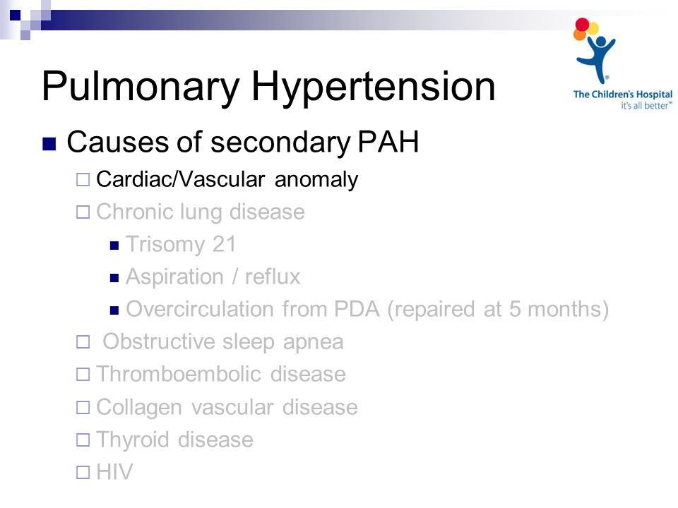Pulmonary Hypertension Causes of secondary PAH  Cardiac/Vascular anomaly  Chronic lung disease Trisomy 21 Aspiration / reflux Overcirculation from PDA (repaired at 5 months)  Obstructive sleep apnea  Thromboembolic disease  Collagen vascular disease  Thyroid disease  HIV