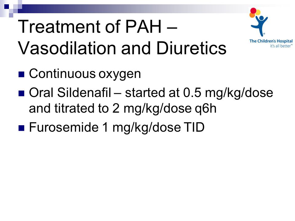 Treatment of PAH – Vasodilation and Diuretics Continuous oxygen Oral Sildenafil – started at 0.5 mg/kg/dose and titrated to 2 mg/kg/dose q6h Furosemide 1 mg/kg/dose TID