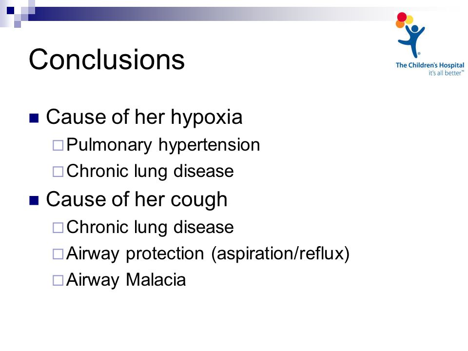Conclusions Cause of her hypoxia  Pulmonary hypertension  Chronic lung disease Cause of her cough  Chronic lung disease  Airway protection (aspiration/reflux)  Airway Malacia