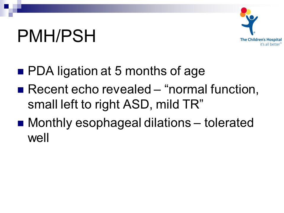 PMH/PSH PDA ligation at 5 months of age Recent echo revealed – normal function, small left to right ASD, mild TR Monthly esophageal dilations – tolerated well