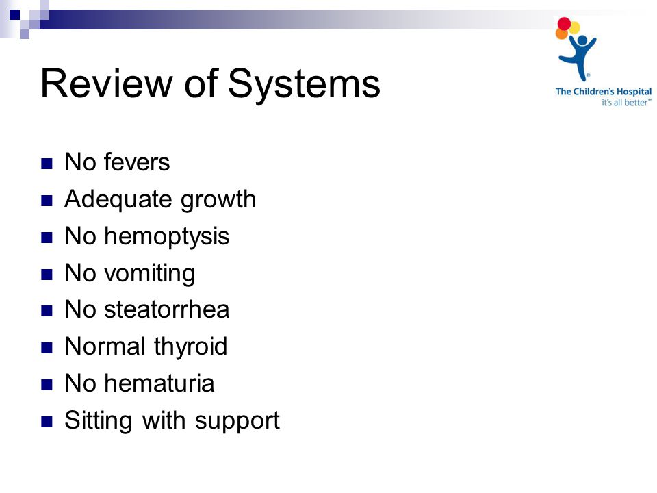 Review of Systems No fevers Adequate growth No hemoptysis No vomiting No steatorrhea Normal thyroid No hematuria Sitting with support