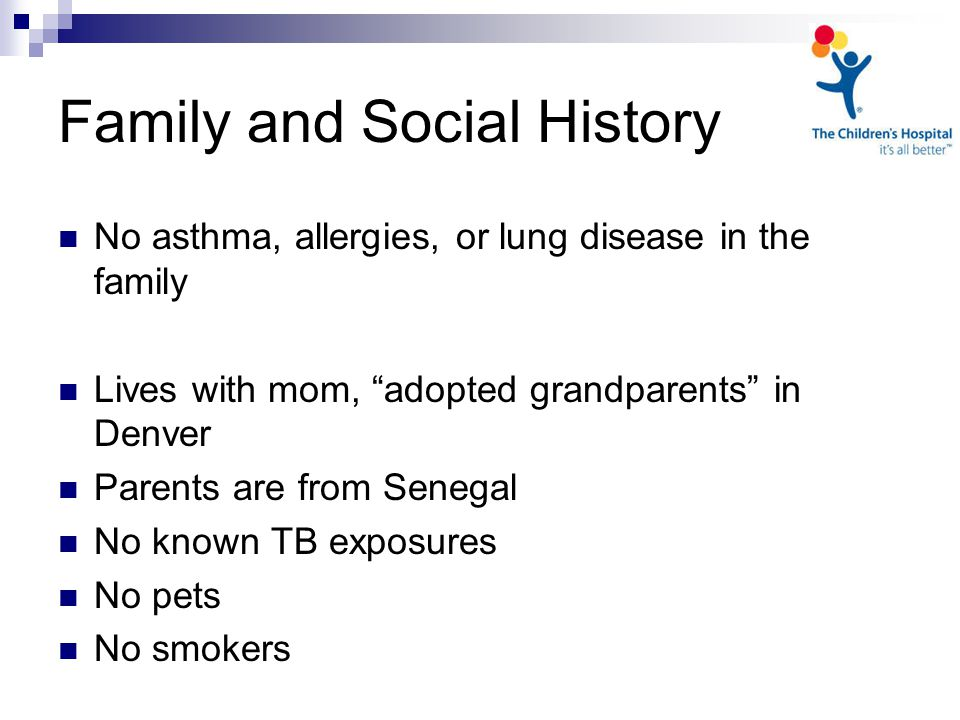 Family and Social History No asthma, allergies, or lung disease in the family Lives with mom, adopted grandparents in Denver Parents are from Senegal No known TB exposures No pets No smokers