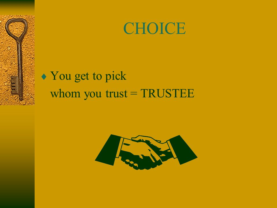 CHOICE  You get to pick whom you trust = TRUSTEE