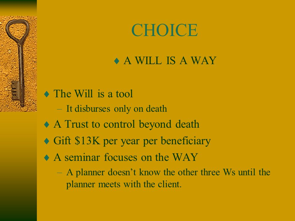 CHOICE  A WILL IS A WAY  The Will is a tool –It disburses only on death  A Trust to control beyond death  Gift $13K per year per beneficiary  A seminar focuses on the WAY –A planner doesn't know the other three Ws until the planner meets with the client.
