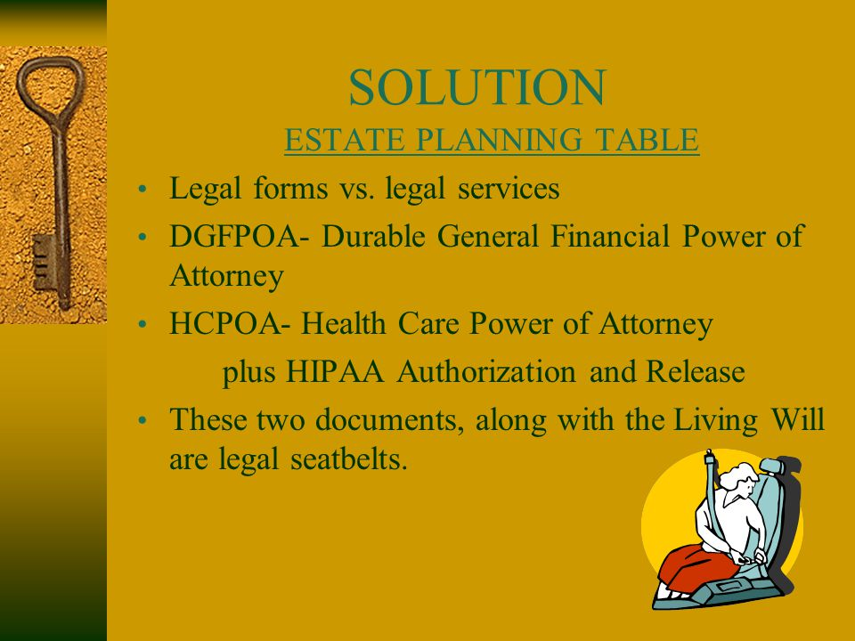 SOLUTION ESTATE PLANNING TABLE Legal forms vs. legal services DGFPOA- Durable General Financial Power of Attorney HCPOA- Health Care Power of Attorney