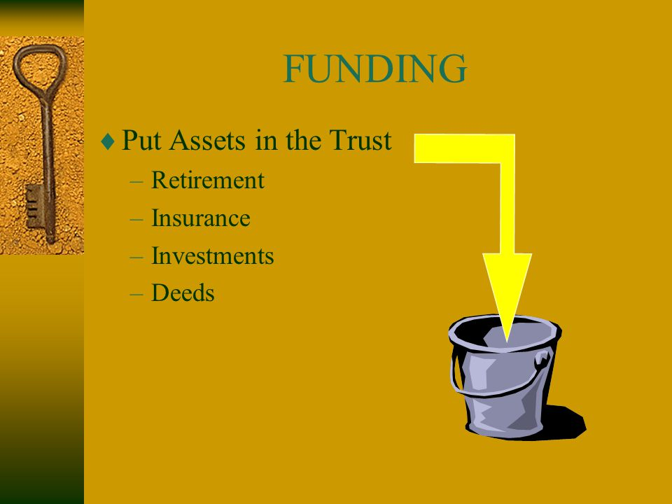 FUNDING  Put Assets in the Trust –Retirement –Insurance –Investments –Deeds