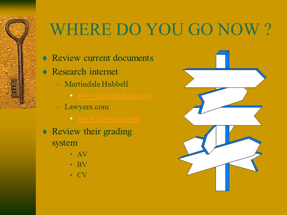 WHERE DO YOU GO NOW ?  Review current documents  Research internet –Martindale Hubbell www.martindale.com –Lawyers.com www.lawyers.com  Review thei