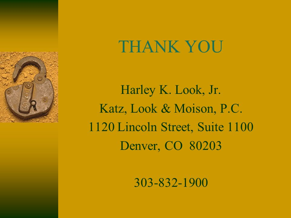 THANK YOU Harley K. Look, Jr. Katz, Look & Moison, P.C. 1120 Lincoln Street, Suite 1100 Denver, CO 80203 303-832-1900