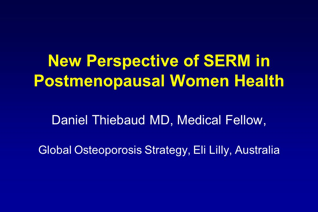 New Perspective of SERM in Postmenopausal Women Health Daniel Thiebaud MD, Medical Fellow, Global Osteoporosis Strategy, Eli Lilly, Australia