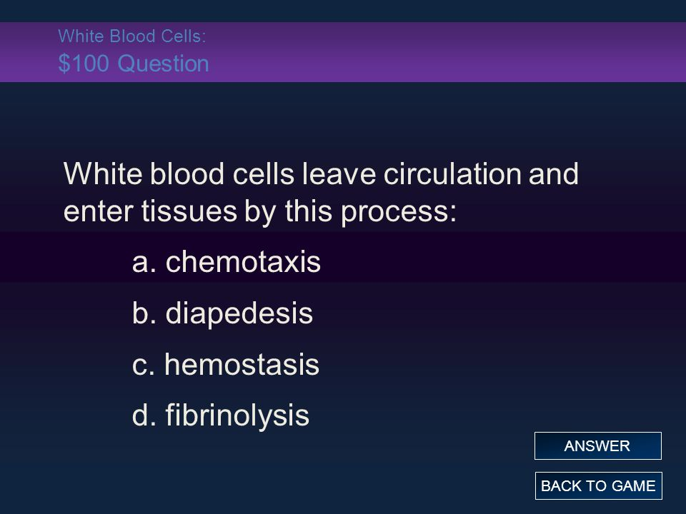 White Blood Cells: $100 Question White blood cells leave circulation and enter tissues by this process: a.