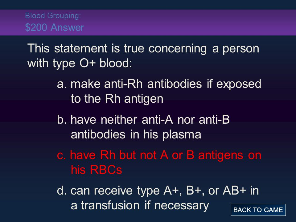 Blood Grouping: $200 Answer This statement is true concerning a person with type O+ blood: a. make anti-Rh antibodies if exposed to the Rh antigen b.