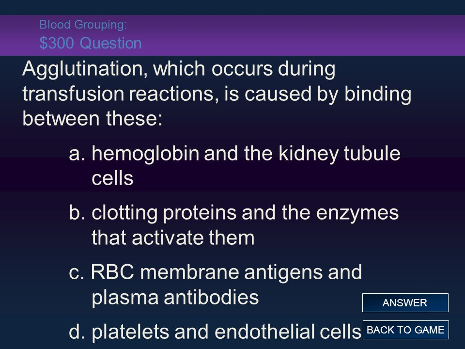 Blood Grouping: $300 Question Agglutination, which occurs during transfusion reactions, is caused by binding between these: a.