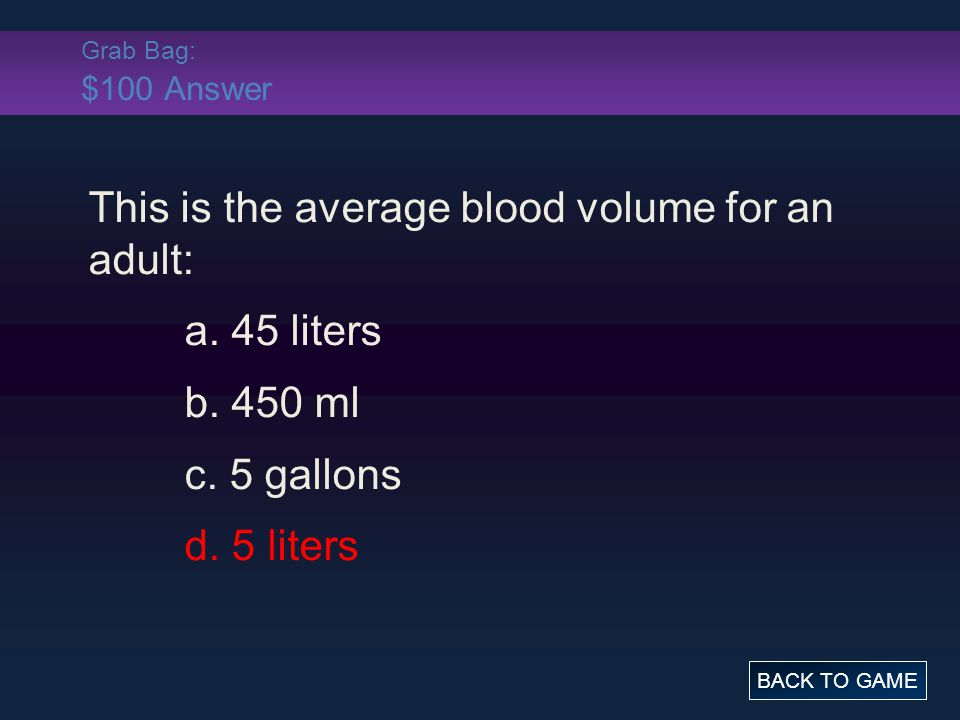 Grab Bag: $100 Answer This is the average blood volume for an adult: a.