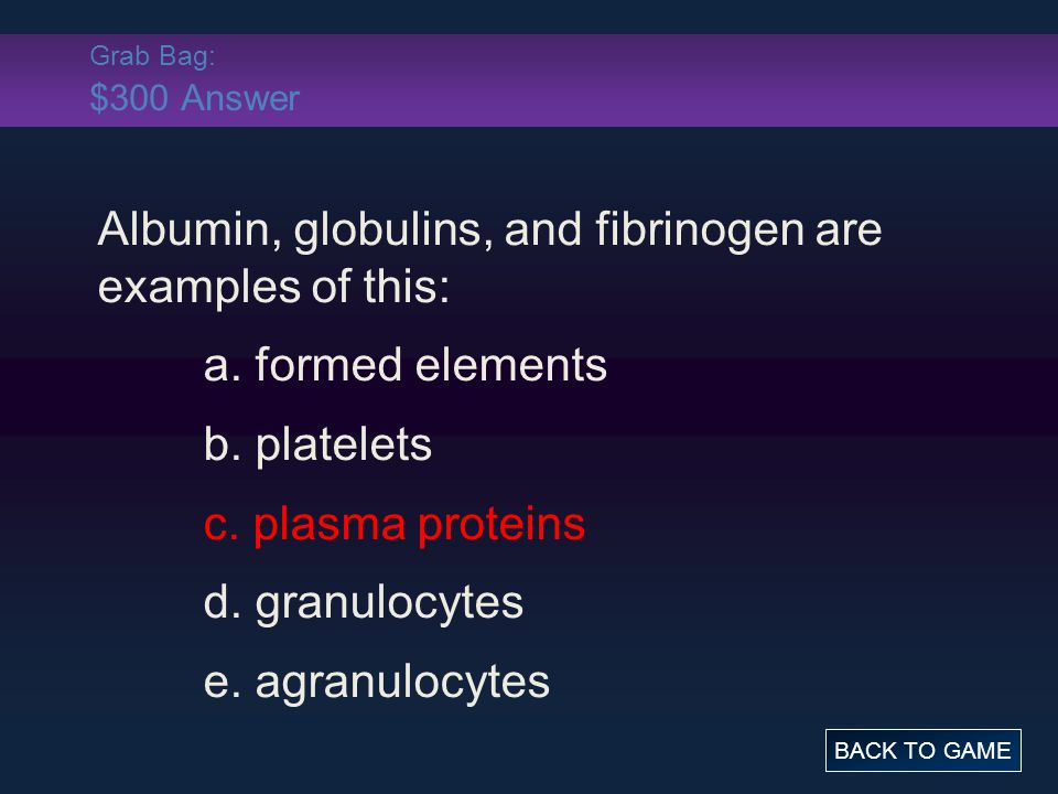 Grab Bag: $300 Answer Albumin, globulins, and fibrinogen are examples of this: a.