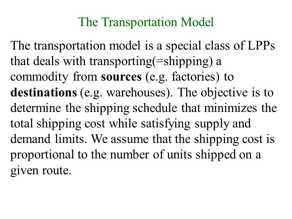 The Transportation Model The transportation model is a special class of LPPs that deals with transporting(=shipping) a commodity from sources (e.g. fa