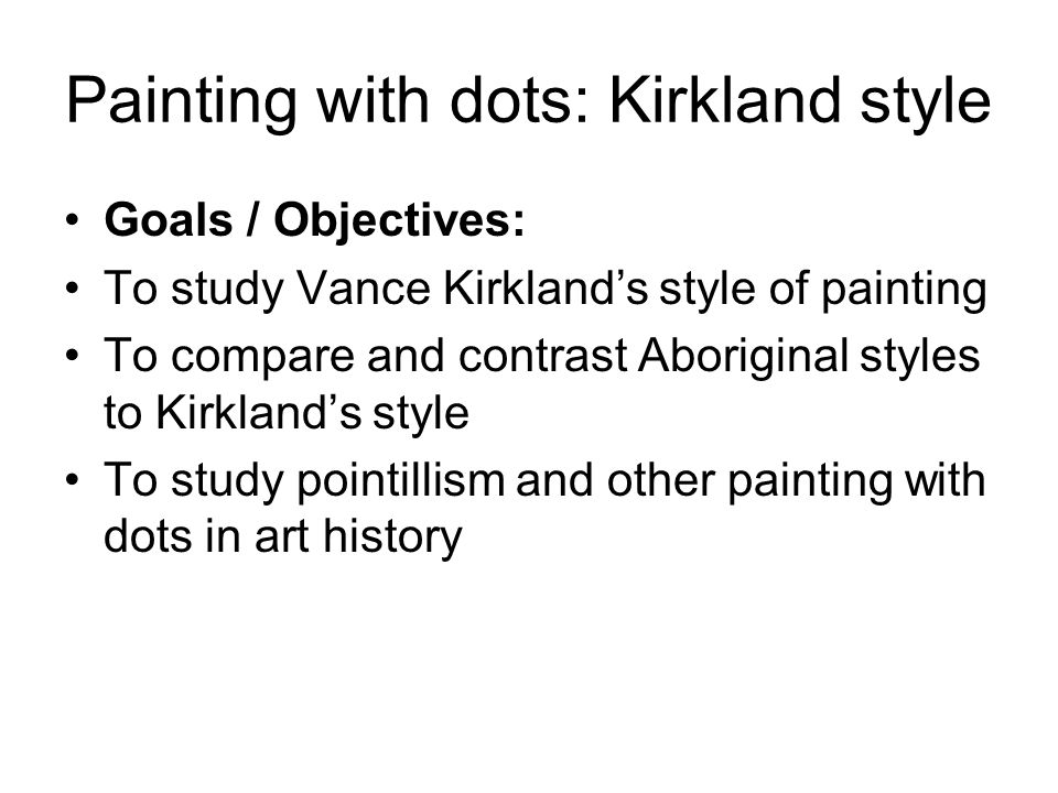 Painting with dots: Kirkland style Goals / Objectives: To study Vance Kirkland's style of painting To compare and contrast Aboriginal styles to Kirkland's style To study pointillism and other painting with dots in art history
