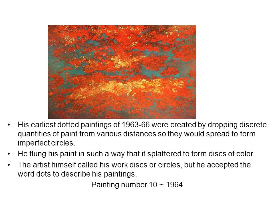 His earliest dotted paintings of 1963-66 were created by dropping discrete quantities of paint from various distances so they would spread to form imperfect circles.
