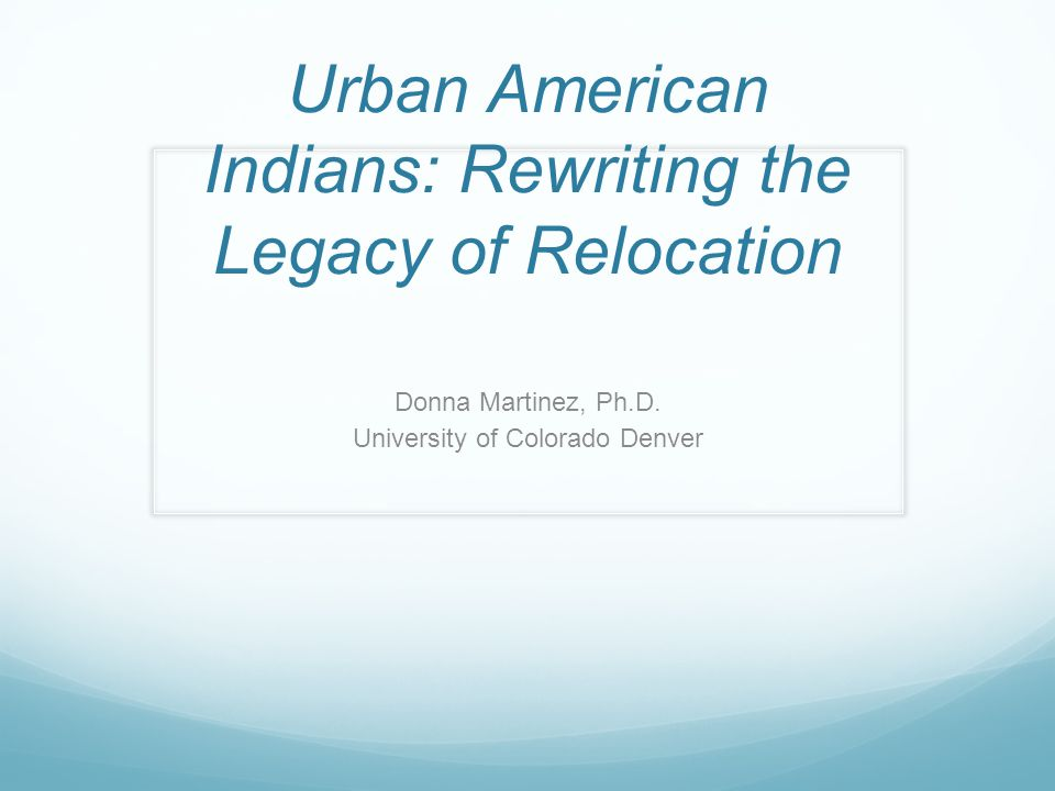 Urban American Indians: Rewriting the Legacy of Relocation Donna Martinez, Ph.D. University of Colorado Denver