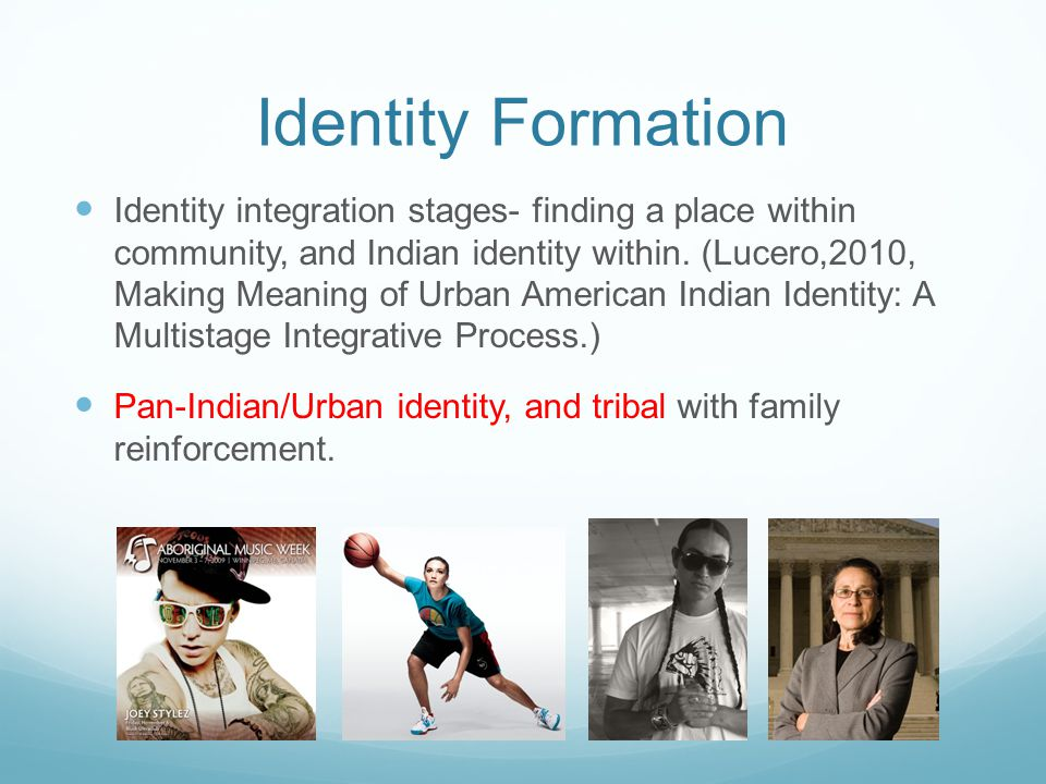 Identity Formation Identity integration stages- finding a place within community, and Indian identity within. (Lucero,2010, Making Meaning of Urban Am