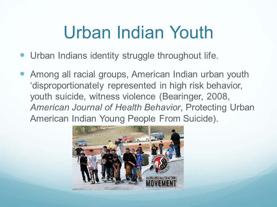 Urban Indian Youth Urban Indians identity struggle throughout life. Among all racial groups, American Indian urban youth 'disproportionately represent