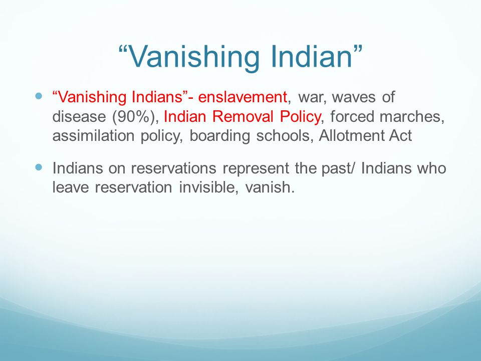 """Vanishing Indian"" ""Vanishing Indians""- enslavement, war, waves of disease (90%), Indian Removal Policy, forced marches, assimilation policy, boarding"