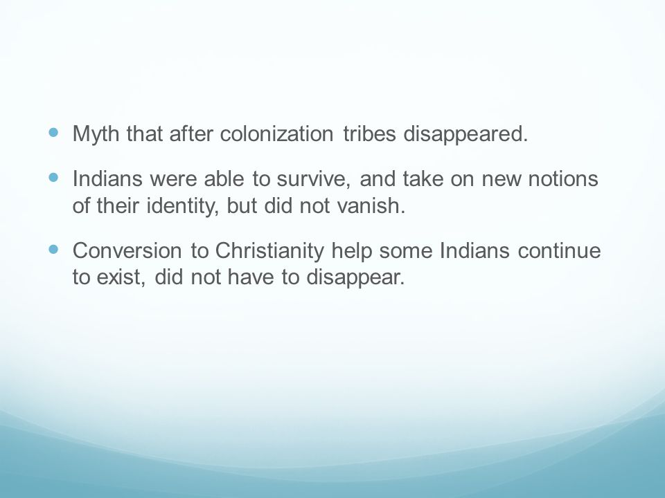 Myth that after colonization tribes disappeared. Indians were able to survive, and take on new notions of their identity, but did not vanish. Conversi