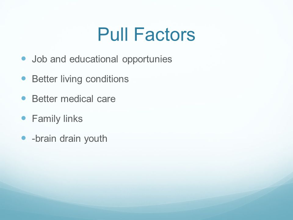 Pull Factors Job and educational opportunies Better living conditions Better medical care Family links -brain drain youth