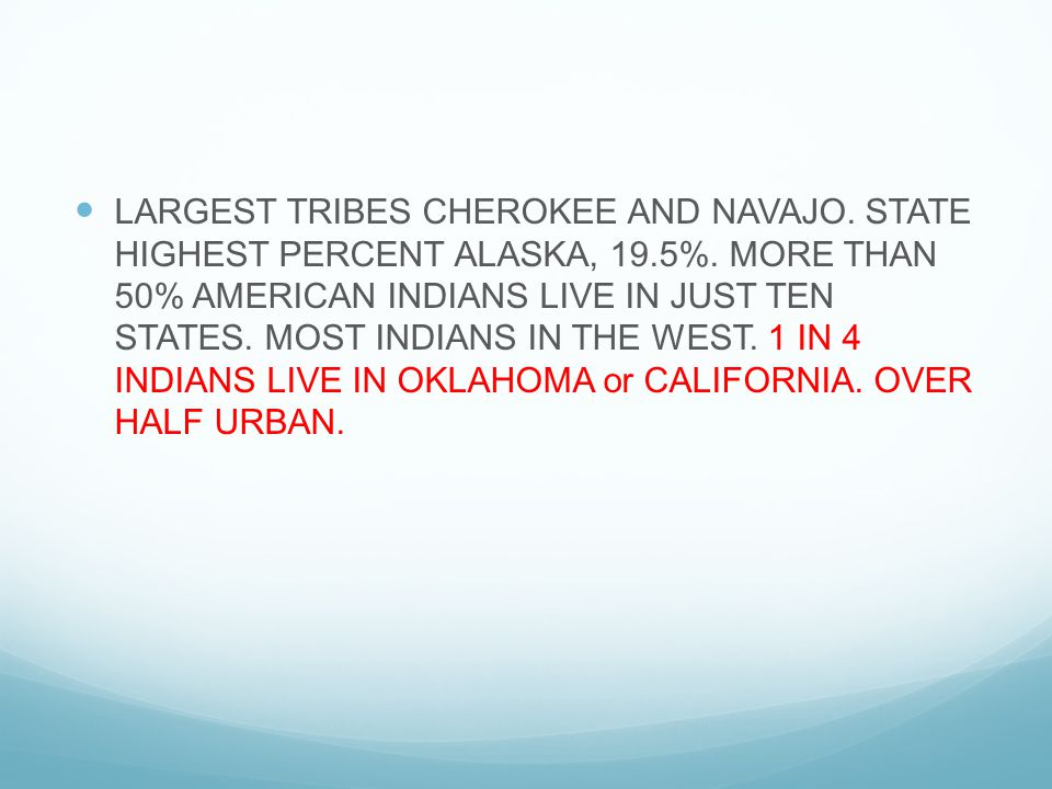 LARGEST TRIBES CHEROKEE AND NAVAJO. STATE HIGHEST PERCENT ALASKA, 19.5%. MORE THAN 50% AMERICAN INDIANS LIVE IN JUST TEN STATES. MOST INDIANS IN THE W