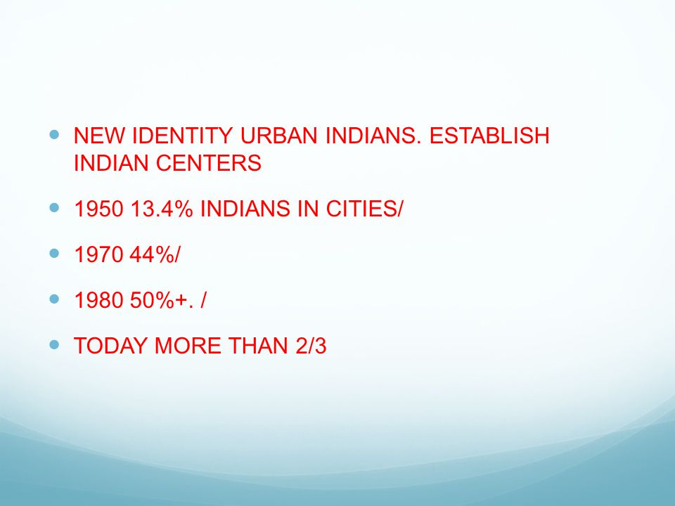 NEW IDENTITY URBAN INDIANS. ESTABLISH INDIAN CENTERS 1950 13.4% INDIANS IN CITIES/ 1970 44%/ 1980 50%+. / TODAY MORE THAN 2/3
