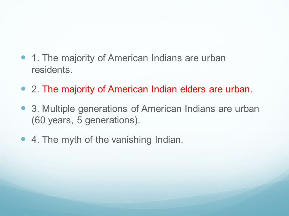 1. The majority of American Indians are urban residents. 2. The majority of American Indian elders are urban. 3. Multiple generations of American Indi