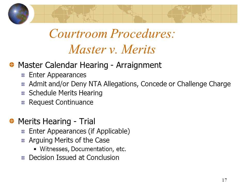 17 Courtroom Procedures: Master v. Merits Master Calendar Hearing - Arraignment Enter Appearances Admit and/or Deny NTA Allegations, Concede or Challe