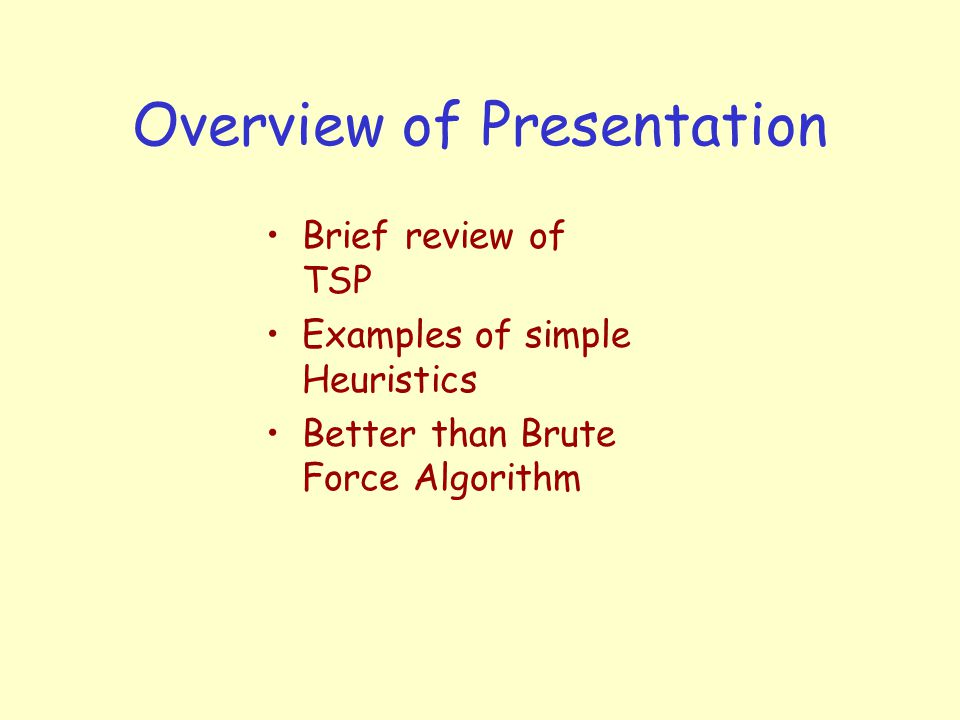 Overview of Presentation Brief review of TSP Examples of simple Heuristics Better than Brute Force Algorithm