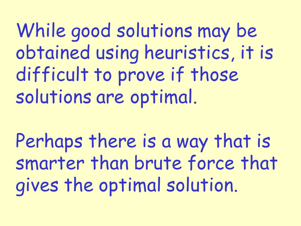 While good solutions may be obtained using heuristics, it is difficult to prove if those solutions are optimal.