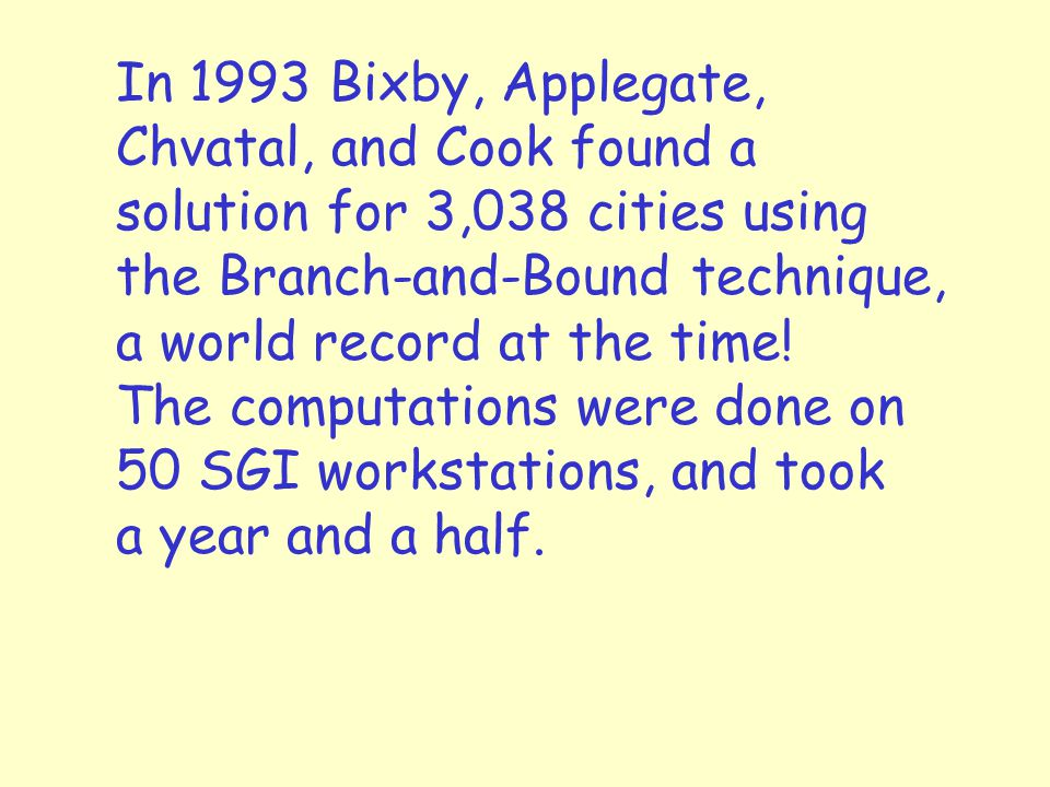In 1993 Bixby, Applegate, Chvatal, and Cook found a solution for 3,038 cities using the Branch-and-Bound technique, a world record at the time.