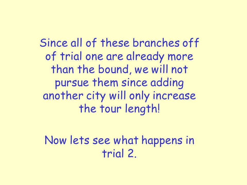 Since all of these branches off of trial one are already more than the bound, we will not pursue them since adding another city will only increase the tour length.