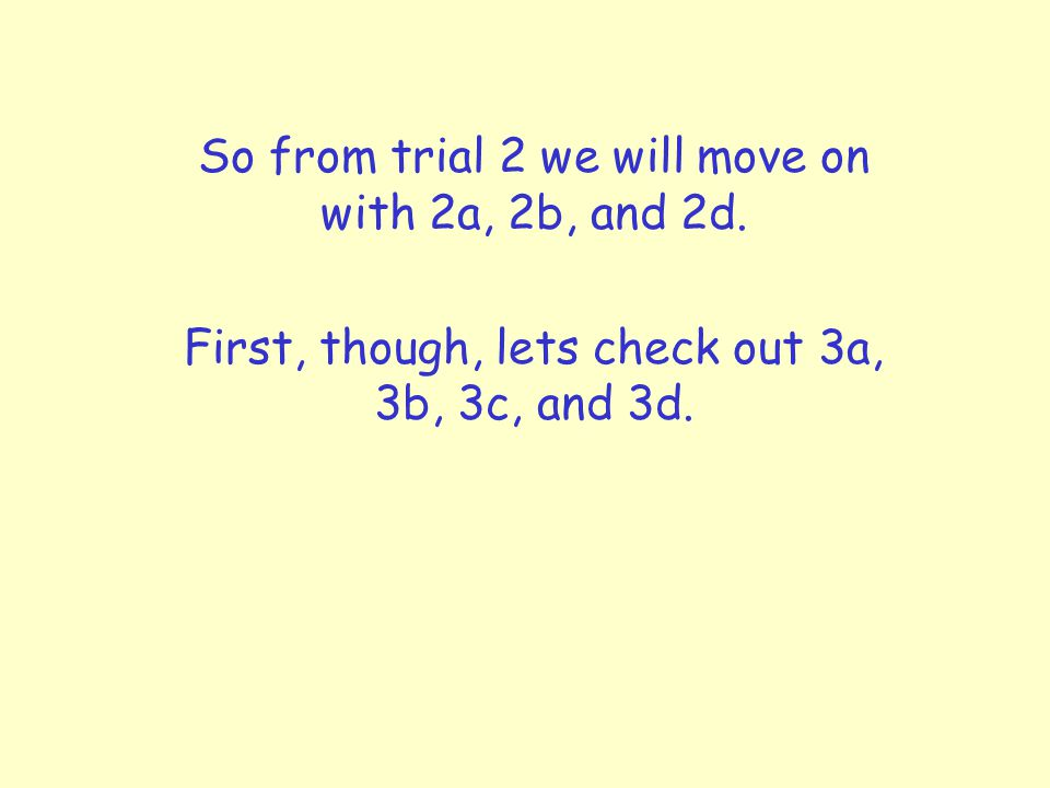 So from trial 2 we will move on with 2a, 2b, and 2d.