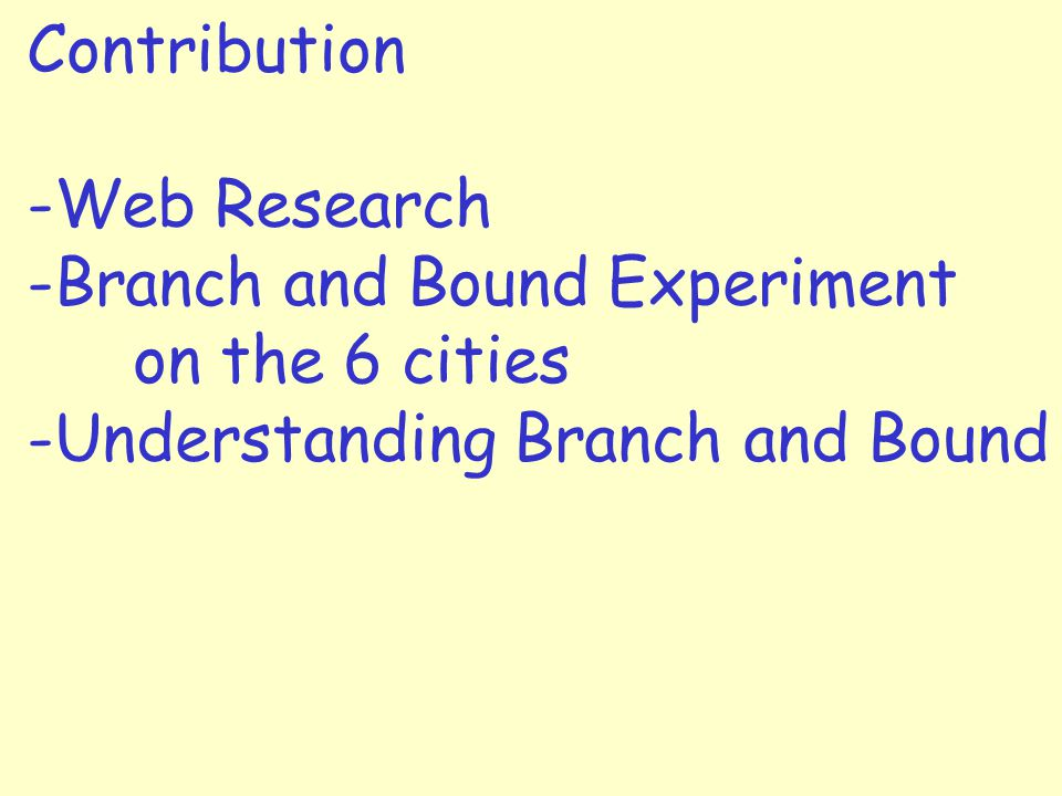 Contribution -Web Research -Branch and Bound Experiment on the 6 cities -Understanding Branch and Bound