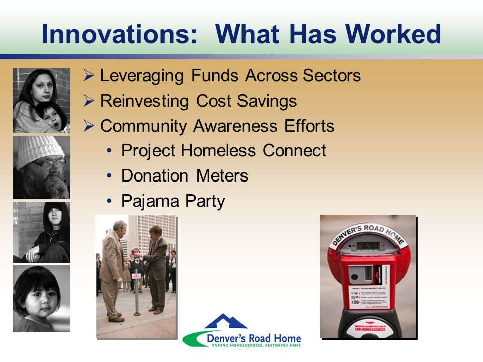 Innovations: What Has Worked  Leveraging Funds Across Sectors  Reinvesting Cost Savings  Community Awareness Efforts Project Homeless Connect Donation Meters Pajama Party